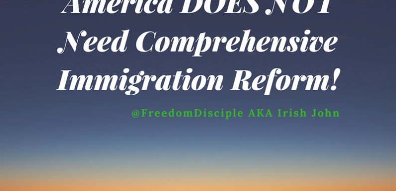 America DOES NOT Need Comprehensive Immigration Reform!
